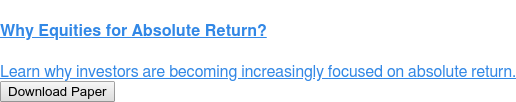 Why Equities for Absolute Return?  Learn why investors are becoming increasingly focused on absolute return. Download Paper