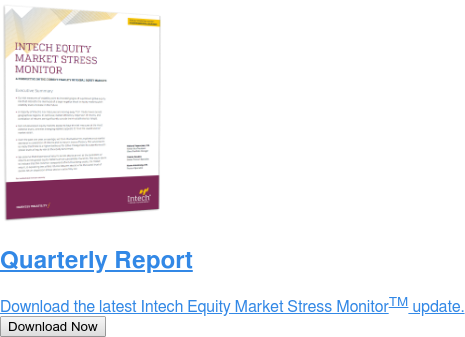 Quarterly Report  Download the latest Intech Equity Market Stress MonitorTM update. Download Now