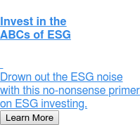 Invest in the ABCs of ESG  Drown out the ESG noise with this  no-nonsense primer on ESG investing. Learn More