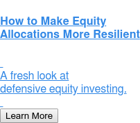 How to Make Equity Allocations More Resilient     A fresh look at defensive equity investing.    Learn More