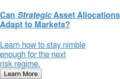 Can Strategic Asset Allocations Adapt to Markets?  Learn how to stay nimble enough for the next risk regime. Learn More